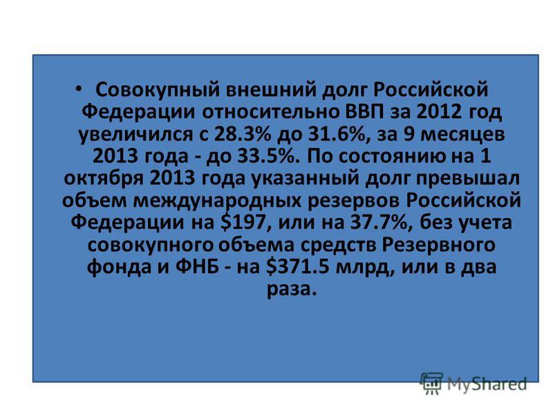 Совокупный внешний долг Российской Федерации относительно ВВП за 2012 год увеличился с 28.3% до 31.6%, за 9 месяцев 2013 года - до 33.5%. По состоянию на 1 октября 2013 года указанный долг превышал объем международных резервов Российской Федерации на