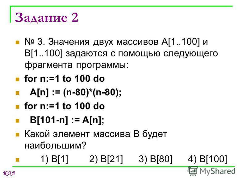 КОА Задание 2 3. Значения двух массивов A[1..100] и B[1..100] задаются с помощью следующего фрагмента программы: for n:=1 to 100 do A[n] := (n-80)*(n-80); for n:=1 to 100 do B[101-n] := A[n]; Какой элемент массива B будет наибольшим? 1) B[1]2) B[21]3