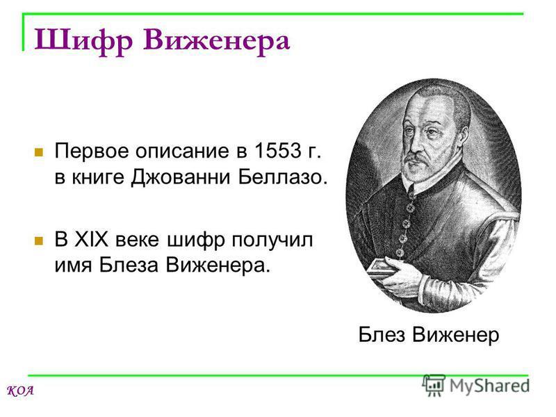 КОА Шифр Виженера Первое описание в 1553 г. в книге Джованни Беллазо. В XIX веке шифр получил имя Блеза Виженера. Блез Виженер