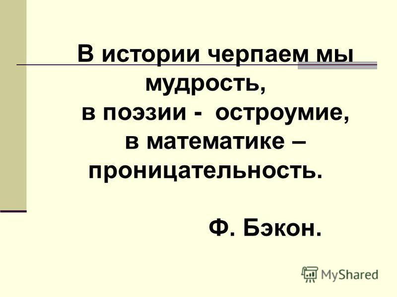 В истории черпаем мы мудрость, в поэзии - остроумие, в математике – проницательность. Ф. Бэкон.