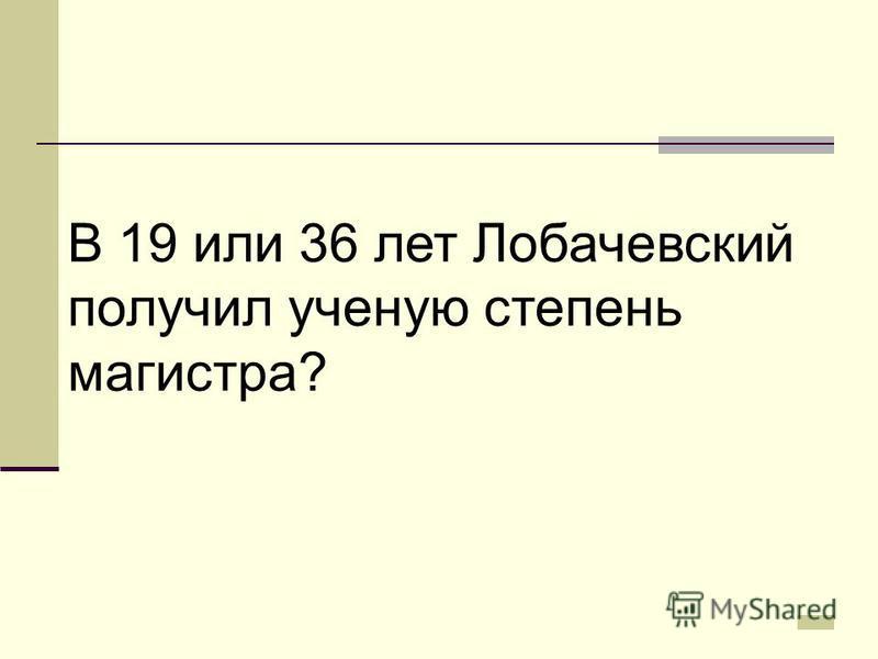 В 19 или 36 лет Лобачевский получил ученую степень магистра?