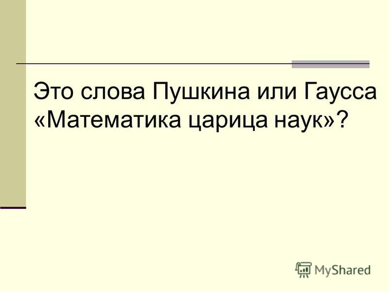 Это слова Пушкина или Гаусса «Математика царица наук»?