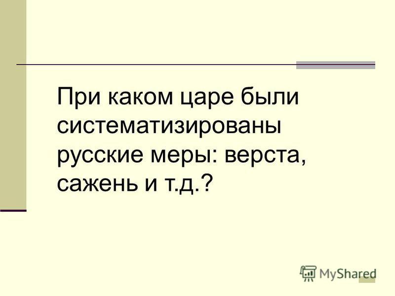 При каком царе были систематизированы русские меры: верста, сажень и т.д.?