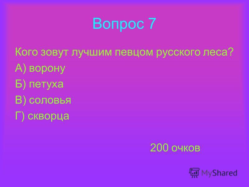 Вопрос 7 Кого зовут лучшим певцом русского леса? А) ворону Б) петуха В) соловья Г) скворца 200 очков
