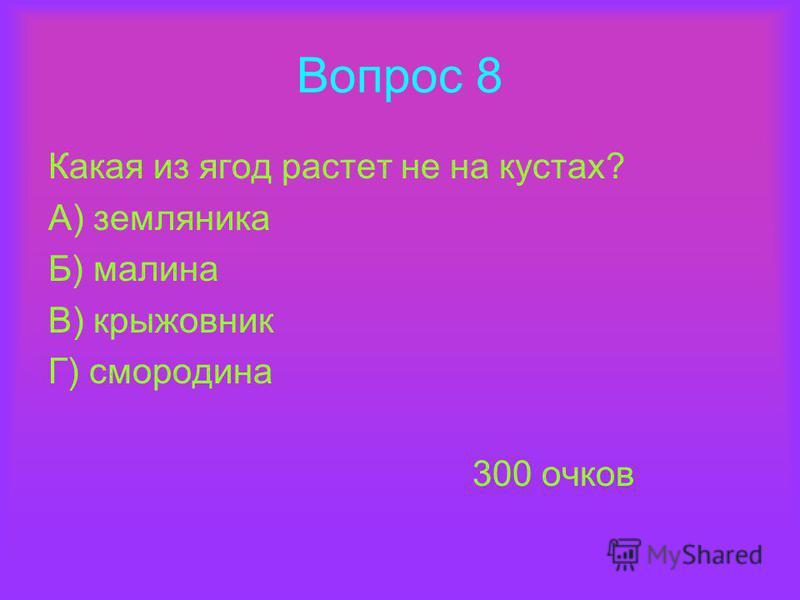 Вопрос 8 Какая из ягод растет не на кустах? А) земляника Б) малина В) крыжовник Г) смородина 300 очков