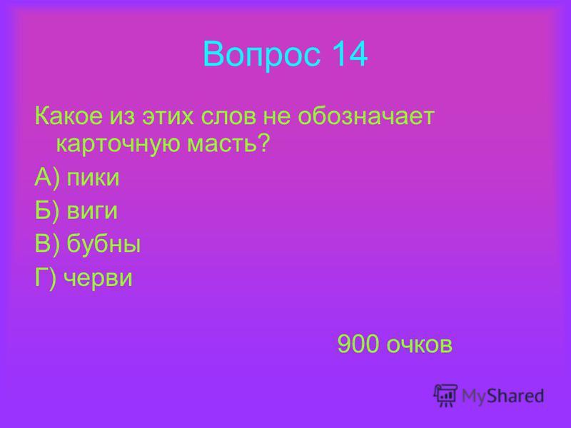 Вопрос 14 Какое из этих слов не обозначает карточную масть? А) пики Б) виги В) бубны Г) черви 900 очков