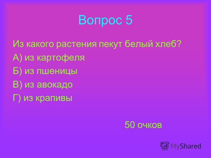 Вопрос 5 Из какого растения пекут белый хлеб? А) из картофеля Б) из пшеницы В) из авокадо Г) из крапивы 50 очков