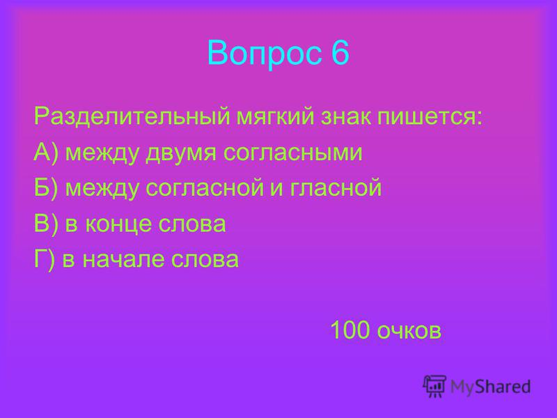 Вопрос 6 Разделительный мягкий знак пишется: А) между двумя согласными Б) между согласной и гласной В) в конце слова Г) в начале слова 100 очков