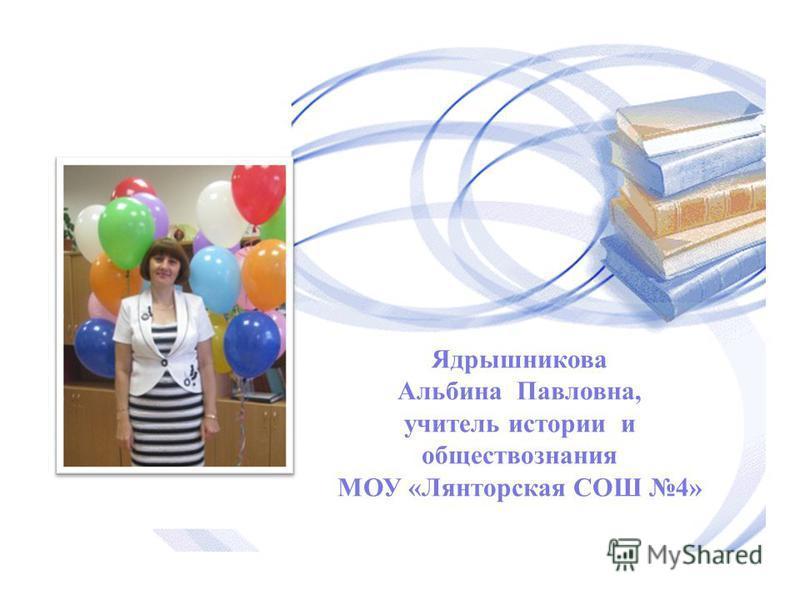 Ядрышникова Альбина Павловна, учитель истории и обществознания МОУ «Лянторская СОШ 4»