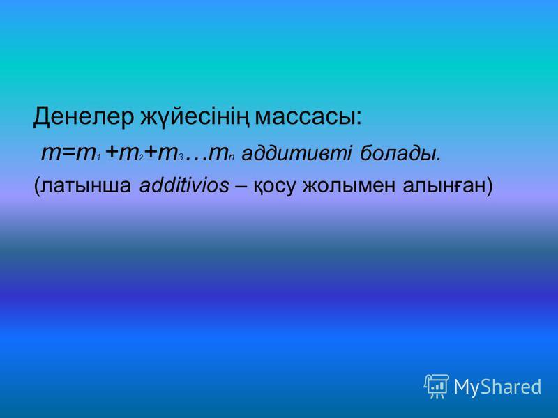 Денелер жүйесінің массасы: m=m 1 +m 2 +m 3 …m n аддитивті болады. (латынша additivios – қосу жолымен алынған)