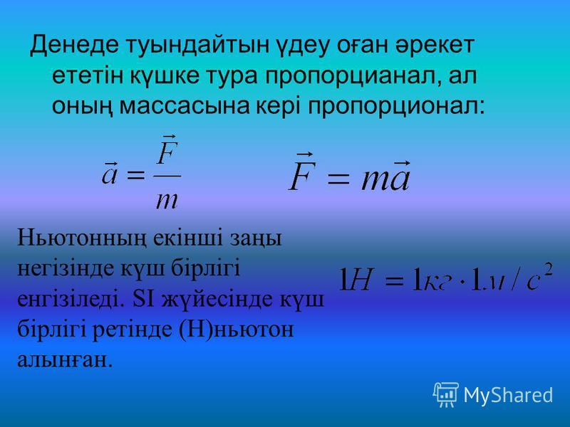 Денеде туындайтын үдеу оған әрекет ететін күшке тура пропорцианал, ал оның массасына кері пропорционал: Ньютонның екінші заңы негізінде күш бірлігі енгізіледі. SI жүйесінде күш бірлігі ретінде (Н)ньютон алынған.