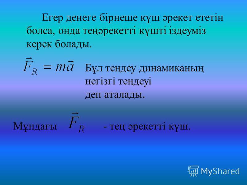Егер денеге бірнеше күш әрекет ететін болса, онда теңәрекетті күшті іздеуміз керек болады. Мұндағы - тең әрекетті күш. Бұл теңдеу динамиканың негізгі теңдеуі деп аталады.