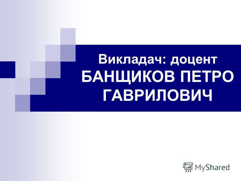 Викладач: доцент БАНЩИКОВ ПЕТРО ГАВРИЛОВИЧ