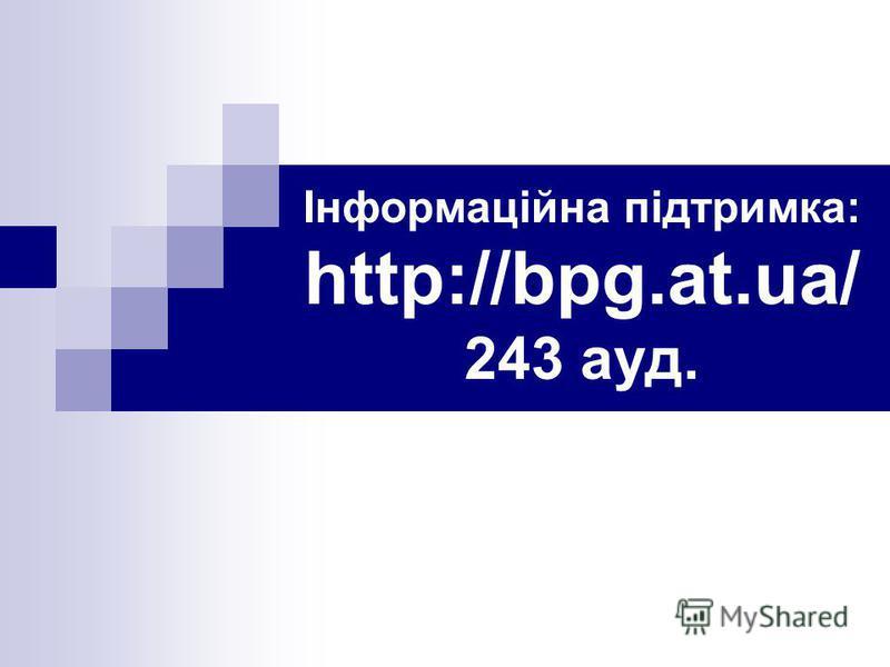 Інформаційна підтримка: http://bpg.at.ua/ 243 ауд.