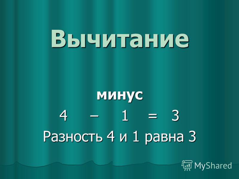 Вычитание минус 4 – 1 = 3 Разность 4 и 1 равна 3