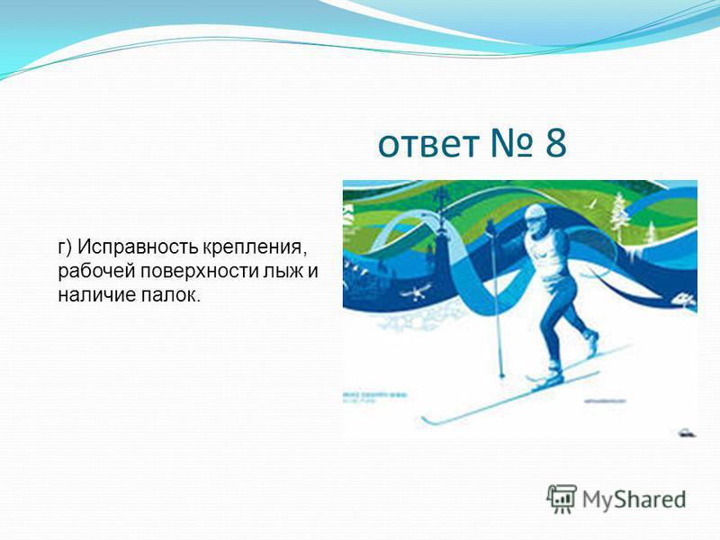 ответ 8 г) Исправность крепления, рабочей поверхности лыж и наличие палок.