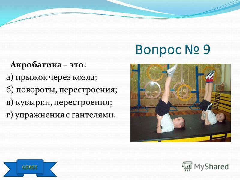 Вопрос 9 Акробатика – это: а) прыжок через козла; б) повороты, перестроения; в) кувырки, перестроения; г) упражнения с гантелями. ответ