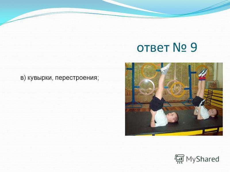 ответ 9 в) кувырки, перестроения;