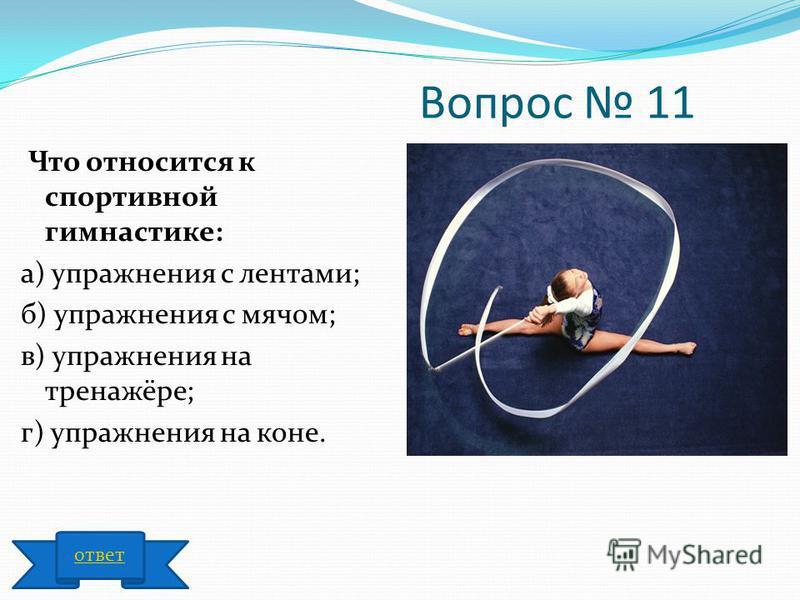 Вопрос 11 Что относится к спортивной гимнастике: а) упражнения с лентами; б) упражнения с мячом; в) упражнения на тренажёре; г) упражнения на коне. ответ