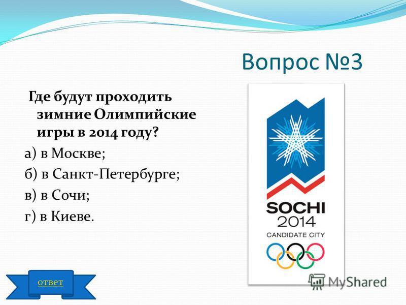 Вопрос 3 Где будут проходить зимние Олимпийские игры в 2014 году? а) в Москве; б) в Санкт-Петербурге; в) в Сочи; г) в Киеве. ответ