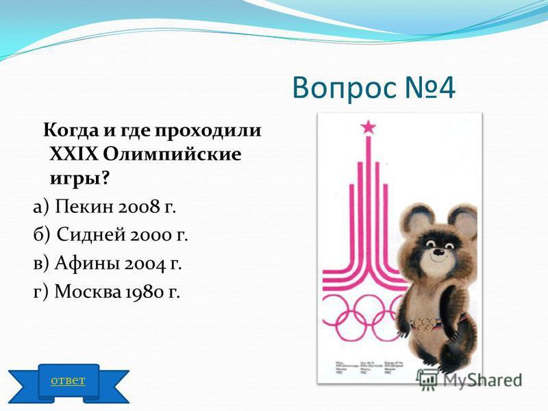 Вопрос 4 Когда и где проходили ХХIХ Олимпийские игры? а) Пекин 2008 г. б) Сидней 2000 г. в) Афины 2004 г. г) Москва 1980 г. ответ