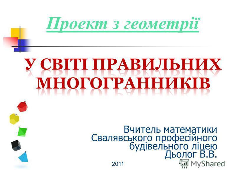 Вчитель математики Свалявського професійного будівельного ліцею Дьолог В.В. 2011 Проект з геометрії