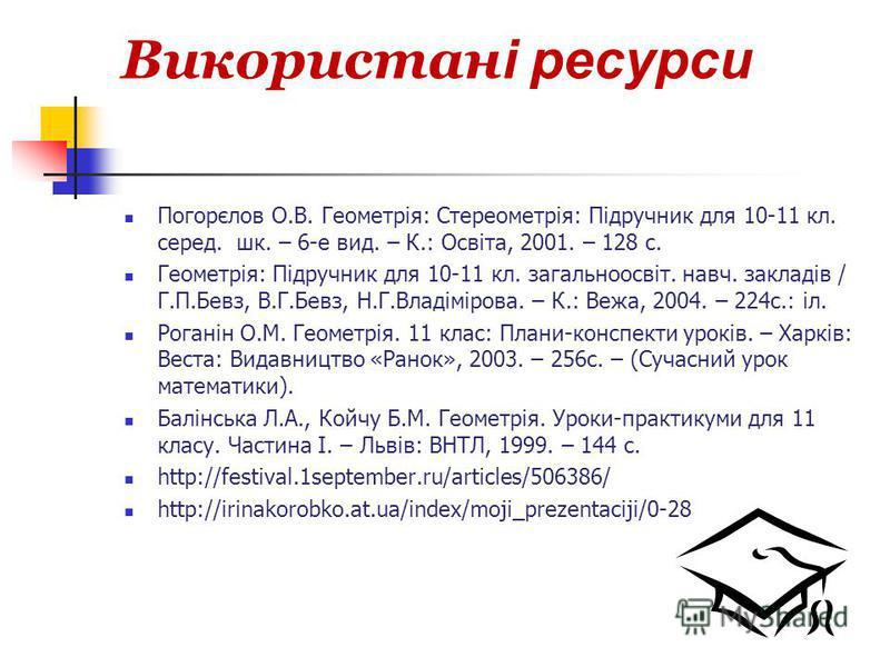 Використан і ресурси Погорєлов О.В. Геометрія: Стереометрія: Підручник для 10-11 кл. серед. шк. – 6-е вид. – К.: Освіта, 2001. – 128 с. Геометрія: Підручник для 10-11 кл. загальноосвіт. навч. закладів / Г.П.Бевз, В.Г.Бевз, Н.Г.Владімірова. – К.: Вежа