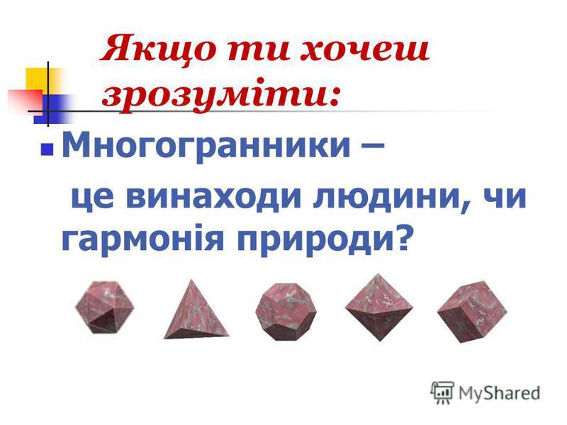 Якщо ти хочеш зрозуміти: Многогранники – це винаходи людини, чи гармонія природи?