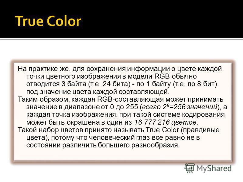 На практике же, для сохранения информации о цвете каждой точки цветного изображения в модели RGB обычно отводится 3 байта (т.е. 24 бита) - по 1 байту (т.е. по 8 бит) под значение цвета каждой составляющей. Таким образом, каждая RGB-составляющая может
