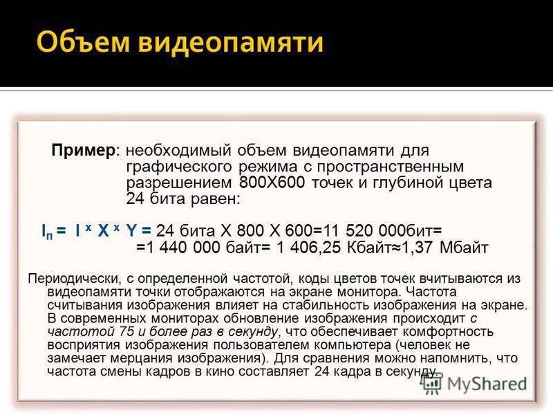 Пример: необходимый объем видеопамяти для графического режима с пространственным разрешением 800X600 точек и глубиной цвета 24 бита равен: I п = I x X x Y = 24 бита X 800 X 600=11 520 000 бит= =1 440 000 байт= 1 406,25 Кбайт 1,37 Мбайт Периодически,