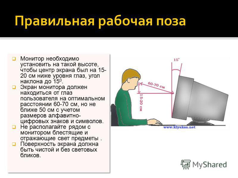 Монитор необходимо установить на такой высоте, чтобы центр экрана был на 15- 20 см ниже уровня глаз, угол наклона до 15 0. Экран монитора должен находиться от глаз пользователя на оптимальном расстоянии 60-70 см, но не ближе 50 см с учетом размеров а