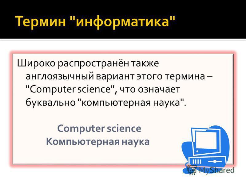 Широко распространён также англоязычный вариант этого термина – Сomputer science, что означает буквально компьютерная наука. Сomputer science Компьютерная наука