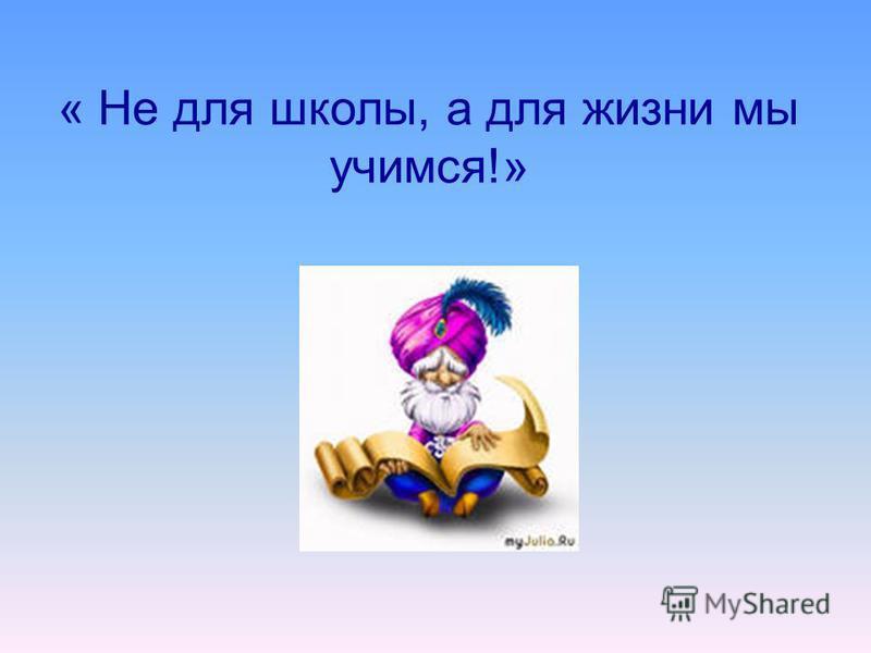 « Не для школы, а для жизни мы учимся!»