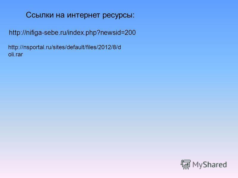 http://nifiga-sebe.ru/index.php?newsid=200 http://nsportal.ru/sites/default/files/2012/8/d oli.rar Ссылки на интернет ресурсы: