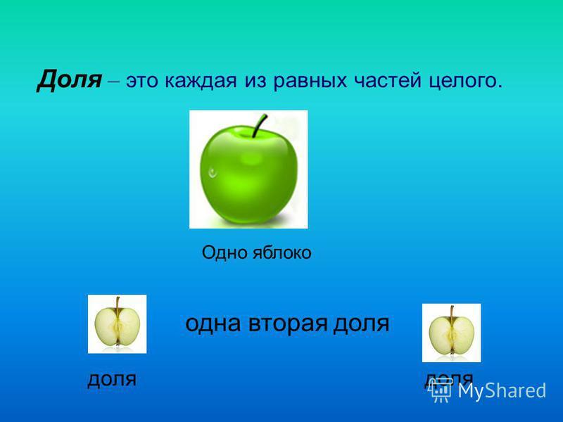 Доля – это каждая из равных частей целого. Одно яблоко доля одна вторая доля