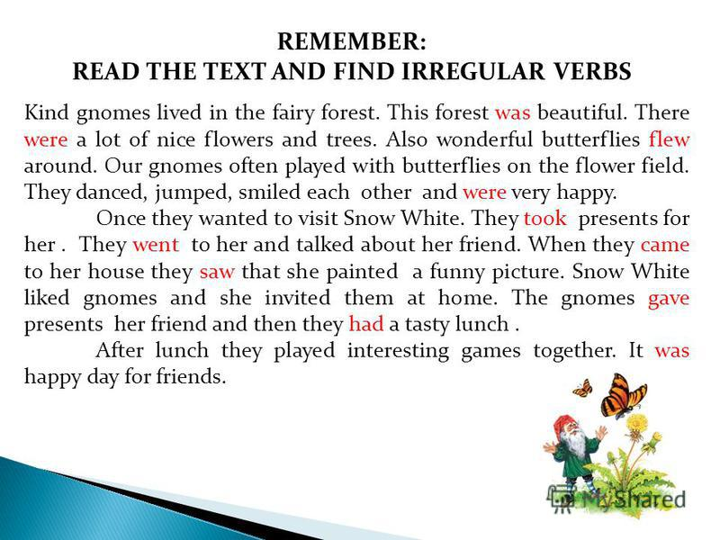 REMEMBER: READ THE TEXT AND FIND IRREGULAR VERBS Kind gnomes lived in the fairy forest. This forest was beautiful. There were a lot of nice flowers and trees. Also wonderful butterflies flew around. Our gnomes often played with butterflies on the flo