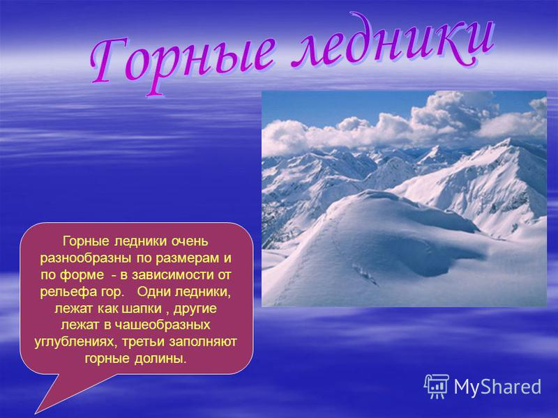 Горные ледники очень разнообразны по размерам и по форме - в зависимости от рельефа гор. Одни ледники, лежат как шапки, другие лежат в чашеобразных углублениях, третьи заполняют горные долины.