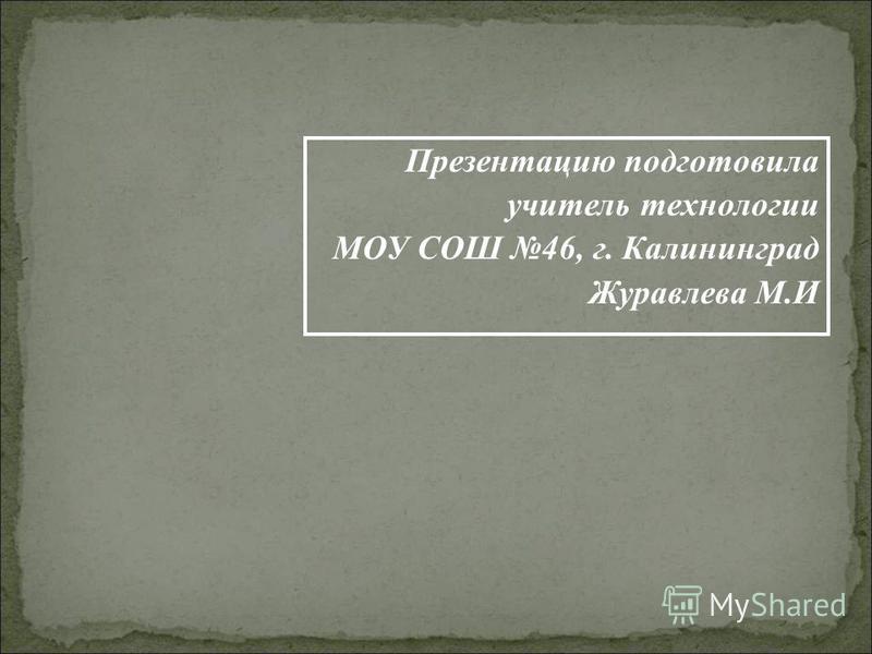 Презентацию подготовила учитель технологии МОУ СОШ 46, г. Калининград Журавлева М.И