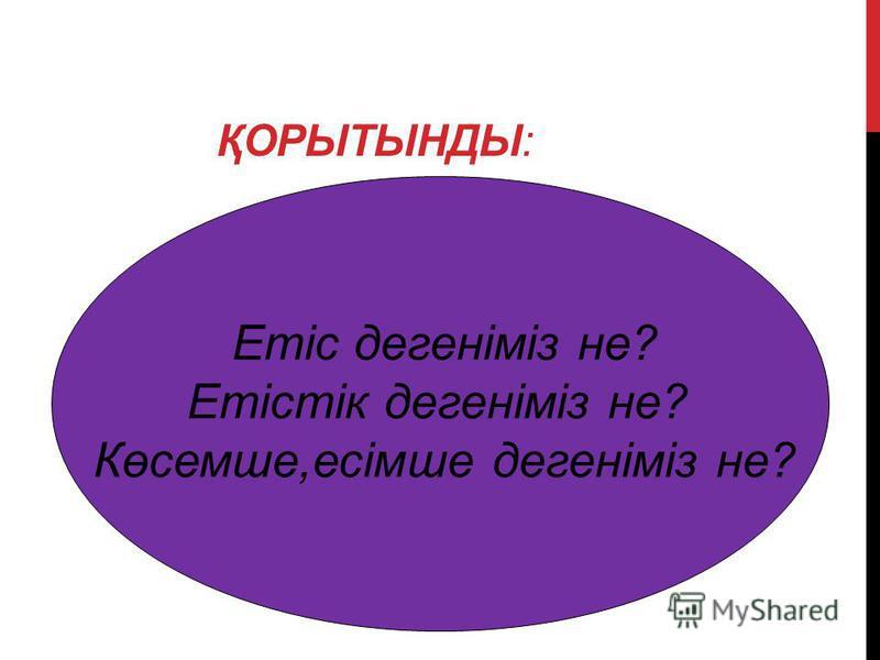 ҚОРЫТЫНДЫ: Етіс дегеніміз не? Етістік дегеніміз не? Көсемше,есімше дегеніміз не?