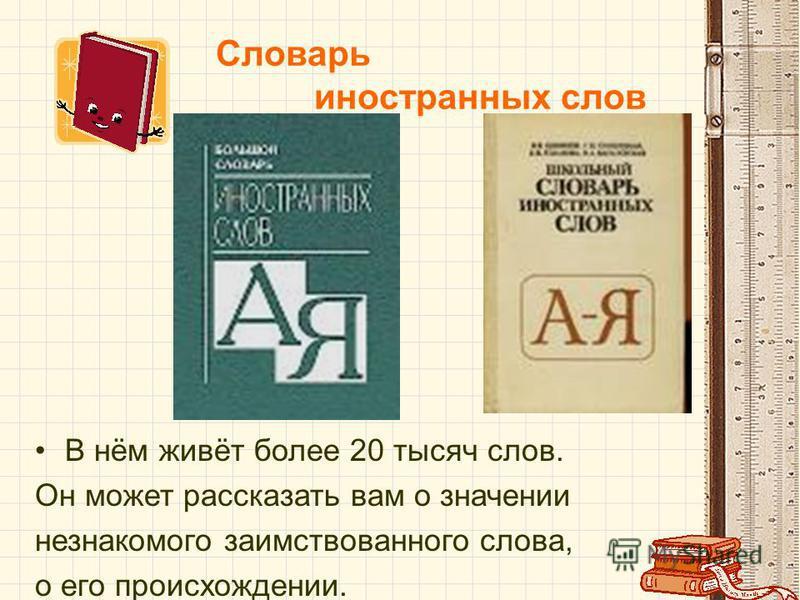 Словарь иностранных слов В нём живёт более 20 тысяч слов. Он может рассказать вам о значении незнакомого заимствованного слова, о его происхождении.