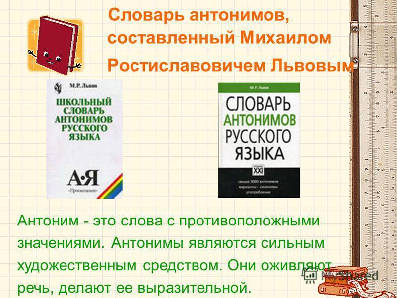 Словарь антонимов, составленный Михаилом Ростиславовичем Львовым Антоним - это слова с противоположными значениями. Антонимы являются сильным художественным средством. Они оживляют речь, делают ее выразительной.