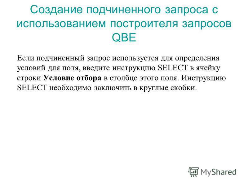 Создание подчиненного запроса с использованием построителя запросов QBE Если подчиненный запрос используется для определения условий для поля, введите инструкцию SELECT в ячейку строки Условие отбора в столбце этого поля. Инструкцию SELECT необходимо