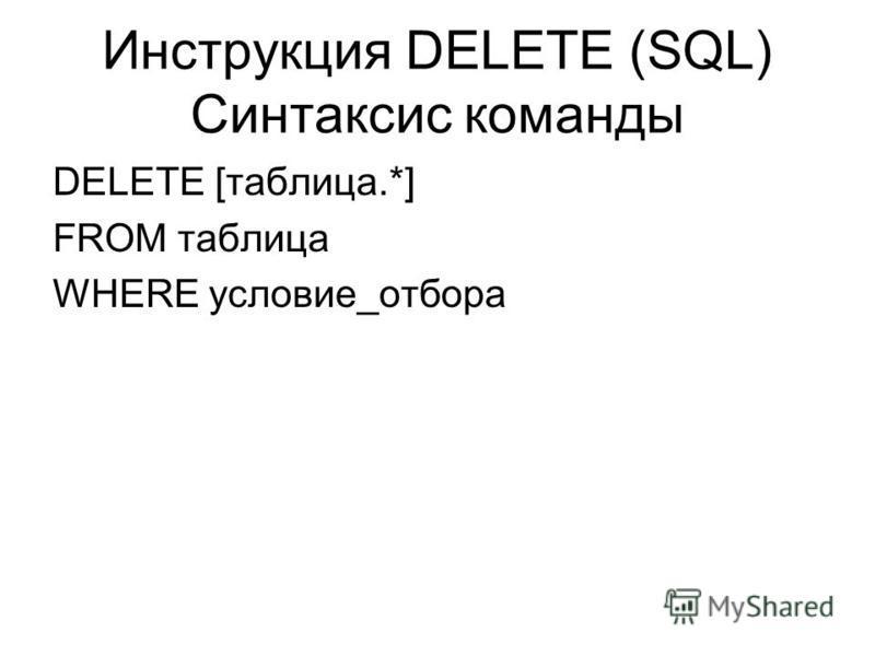Инструкция DELETE (SQL) Синтаксис команды DELETE [таблица.*] FROM таблица WHERE условие_отбора