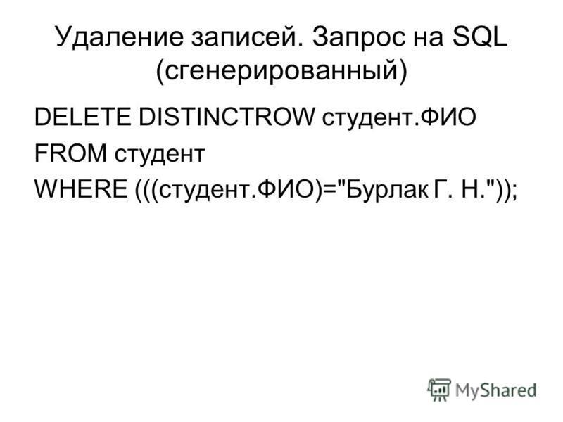 Удаление записей. Запрос на SQL (сгенерированный) DELETE DISTINCTROW студент.ФИО FROM студент WHERE (((студент.ФИО)=Бурлак Г. Н.));