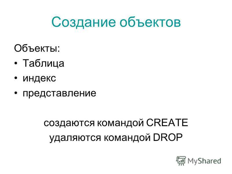 Объекты: Таблица индекс представление создаются командой CREATE удаляются командой DROP