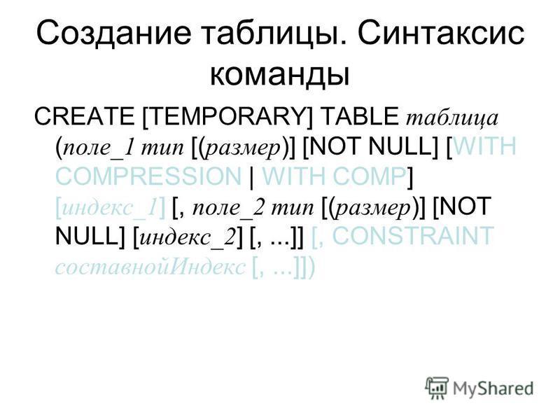 Создание таблицы. Синтаксис команды CREATE [TEMPORARY] TABLE таблица ( поле_1 тип [( размер )] [NOT NULL] [WITH COMPRESSION | WITH COMP] [ индекс_1 ] [, поле_2 тип [( размер )] [NOT NULL] [ индекс_2 ] [,...]] [, CONSTRAINT составной Индекс [,...]])