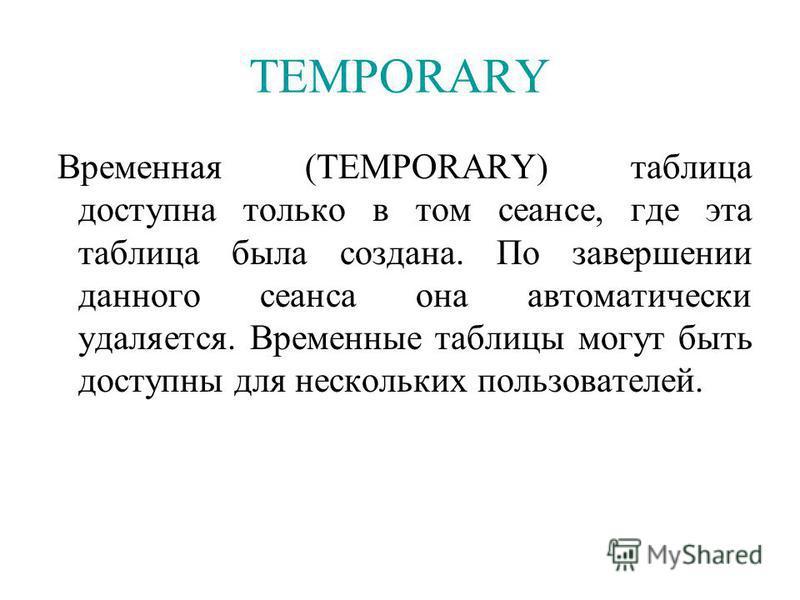 TEMPORARY Временная (TEMPORARY) таблица доступна только в том сеансе, где эта таблица была создана. По завершении данного сеанса она автоматически удаляется. Временные таблицы могут быть доступны для нескольких пользователей.
