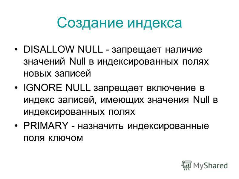 Создание индекса DISALLOW NULL - запрещает наличие значений Null в индексированных полях новых записей IGNORE NULL запрещает включение в индекс записей, имеющих значения Null в индексированных полях PRIMARY - назначить индексированные поля ключом