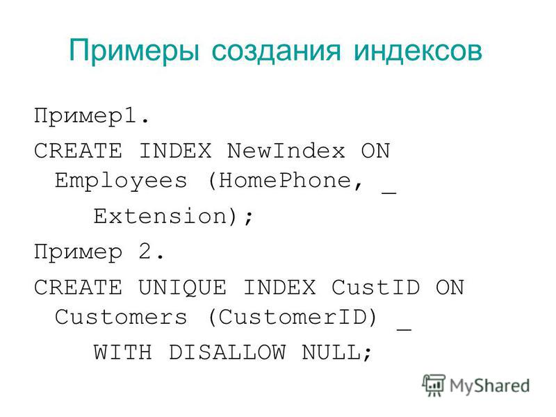 Примеры создания индексов Пример 1. CREATE INDEX NewIndex ON Employees (HomePhone, _ Extension); Пример 2. CREATE UNIQUE INDEX CustID ON Customers (CustomerID) _ WITH DISALLOW NULL;