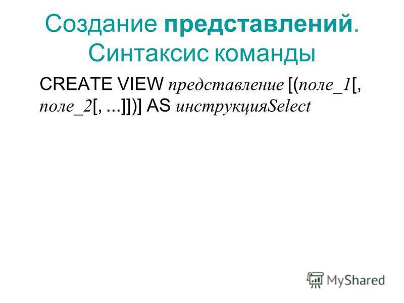 Создание представлений. Синтаксис команды CREATE VIEW представление [( поле_1 [, поле_2 [,...]])] AS инструкцияSelect